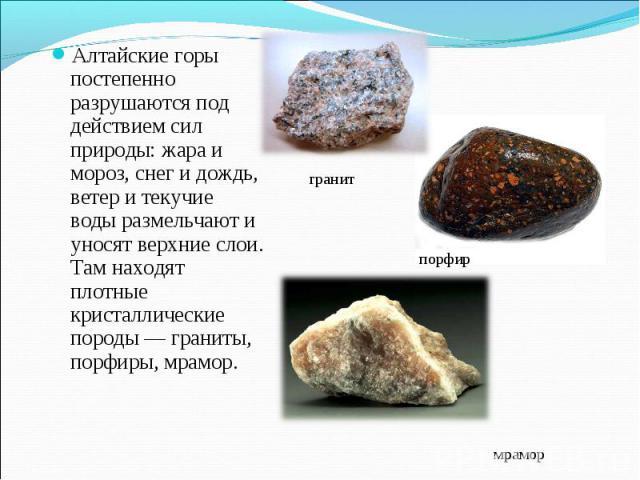Алтайские горы постепенно разрушаются под действием сил природы: жара и мороз, снег и дождь, ветер и текучие воды размельчают и уносят верхние слои. Там находят плотные кристаллические породы — граниты, порфиры, мрамор.