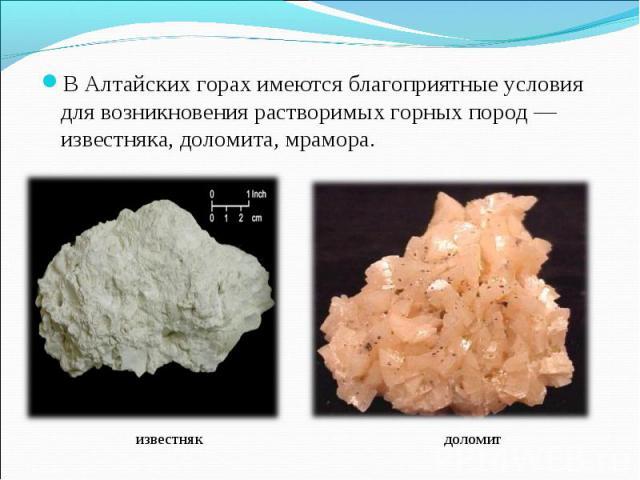 В Алтайских горах имеются благоприятные условия для возникновения растворимых горных пород — известняка, доломита, мрамора. известняк доломит