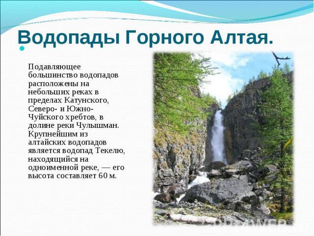 Водопады Горного Алтая. Подавляющее большинство водопадов расположены на небольших реках в пределах Катунского, Северо- и Южно-Чуйского хребтов, в долине реки Чулышман. Крупнейшим из алтайских водопадов является водопад Текелю, находящийся на одноим…