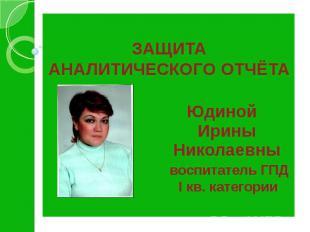 ЗАЩИТА АНАЛИТИЧЕСКОГО ОТЧЁТА Юдиной Ирины Николаевны воспитатель ГПД I кв. катег