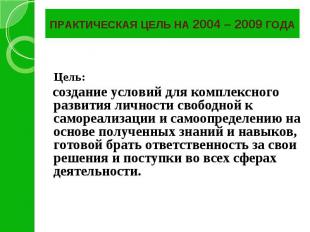 ПРАКТИЧЕСКАЯ ЦЕЛЬ НА 2004 – 2009 ГОДА Цель: создание условий для комплексного ра