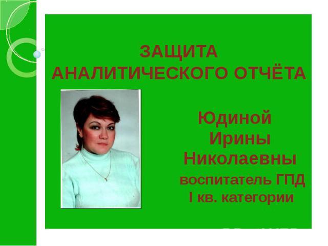 ЗАЩИТА АНАЛИТИЧЕСКОГО ОТЧЁТА Юдиной Ирины Николаевны воспитатель ГПД I кв. категории