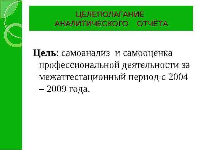 ЦЕЛЕПОЛАГАНИЕ АНАЛИТИЧЕСКОГО ОТЧЁТА Цель: самоанализ и самооценка профессиональной деятельности за межаттестационный период с 2004 – 2009 года.
