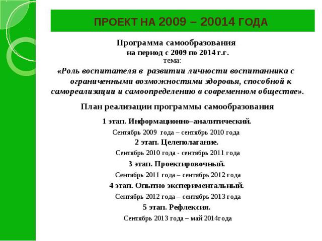 ПРОЕКТ НА 2009 – 20014 ГОДА Программа самообразования на период с 2009 по 2014 г.г. тема: «Роль воспитателя в развитии личности воспитанника с ограниченными возможностями здоровья, способной к самореализации и самоопределению в современном обществе»…