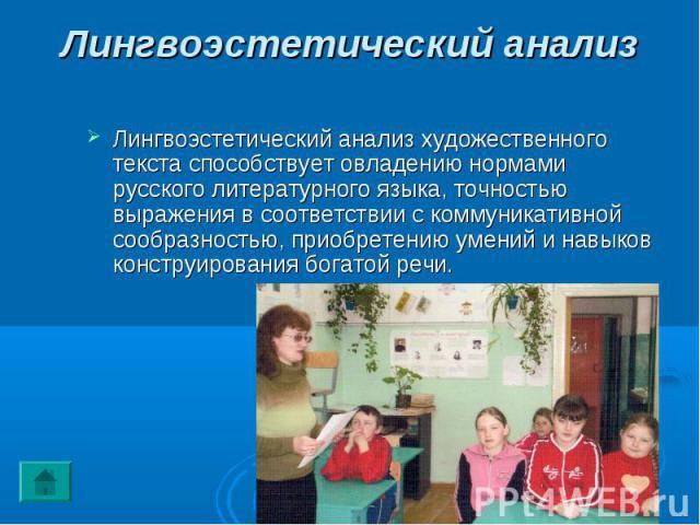 Лингвоэстетический анализ Лингвоэстетический анализ художественного текста способствует овладению нормами русского литературного языка, точностью выражения в соответствии с коммуникативной сообразностью, приобретению умений и навыков конструирования…