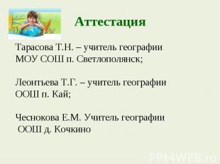 АттестацияТарасова Т.Н. – учитель географии МОУ СОШ п. Светлополянск; Леонтьева