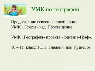 УМК по географииПродолжение освоения новой линии УМК «Сферы».изд. Просвещение УМ