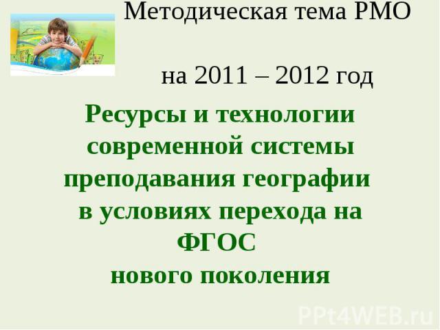Методическая тема РМО на 2011 – 2012 годРесурсы и технологии современной системы преподавания географии в условиях перехода на ФГОС нового поколения