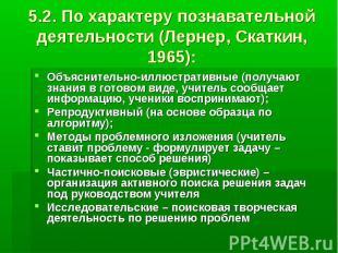 5.2. По характеру познавательной деятельности (Лернер, Скаткин, 1965): Объясните