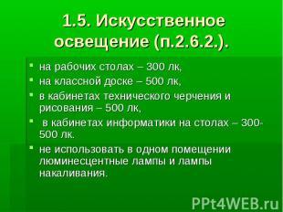 1.5. Искусственное освещение (п.2.6.2.). на рабочих столах – 300 лк, на классной
