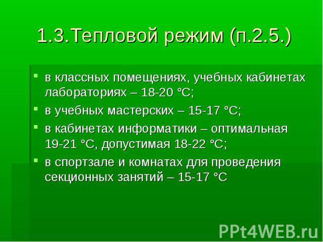 1.3.Тепловой режим (п.2.5.) в классных помещениях, учебных кабинетах лабораториях – 18-20 °С; в учебных мастерских – 15-17 °С; в кабинетах информатики – оптимальная 19-21 °С, допустимая 18-22 °С; в спортзале и комнатах для проведения секционных заня…