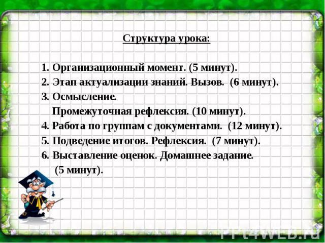 Структура урока: 1. Организационный момент. (5 минут). 2. Этап актуализации знаний. Вызов. (6 минут). 3. Осмысление. Промежуточная рефлексия. (10 минут). 4. Работа по группам с документами. (12 минут). 5. Подведение итогов. Рефлексия. (7 минут). 6.…