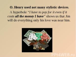 "O. Henry used not many stylistic devices. A hyperbole ""I have to pay for it even"