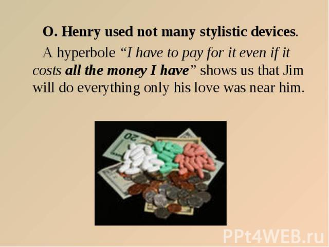"O. Henry used not many stylistic devices. A hyperbole ""I have to pay for it even if it costs all the money I have"" shows us that Jim will do everything only his love was near him."