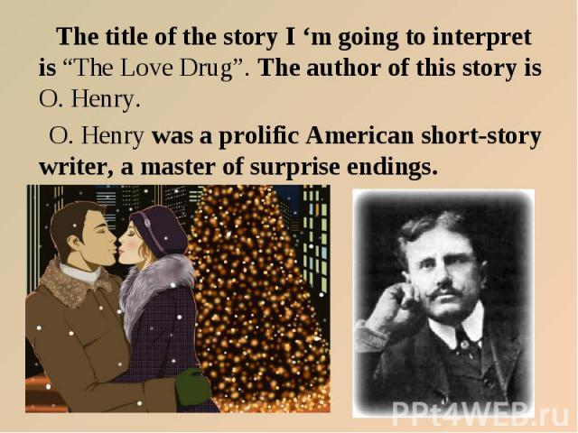 "The title of the story I 'm going to interpret is ""The Love Drug"". The author of this story is O. Henry. O. Henry was a prolific American short-story writer, a master of surprise endings."