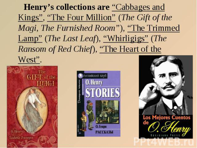 "Henry's collections are ""Cabbages and Kings"", ""The Four Million"" (The Gift of the Magi, The Furnished Room""), ""The Trimmed Lamp"" (The Last Leaf), ""Whirligigs"" (The Ransom of Red Chief), ""The Heart of the West""."