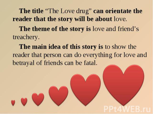 "The title ""The Love drug"" can orientate the reader that the story will be about love. The theme of the story is love and friend's treachery. The main idea of this story is to show the reader that person can do everything for love and betrayal of fri…"