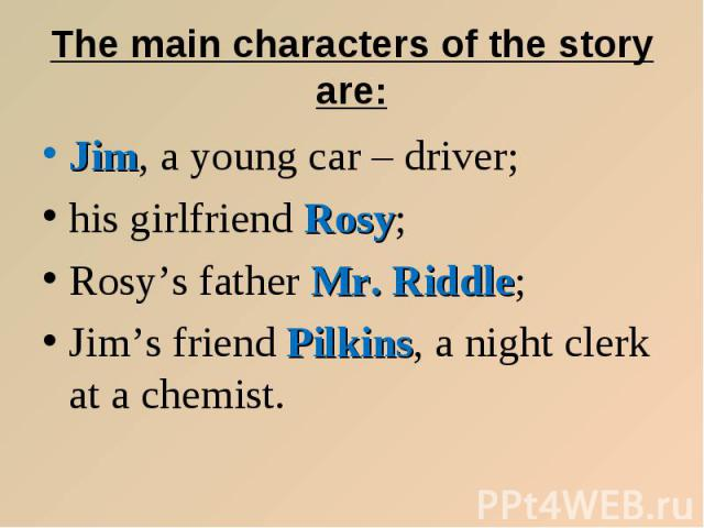 The main characters of the story are: Jim, a young car – driver; his girlfriend Rosy; Rosy's father Mr. Riddle; Jim's friend Pilkins, a night clerk at a chemist.