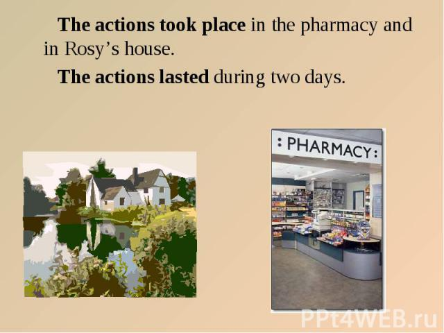 The actions took place in the pharmacy and in Rosy's house. The actions lasted during two days.