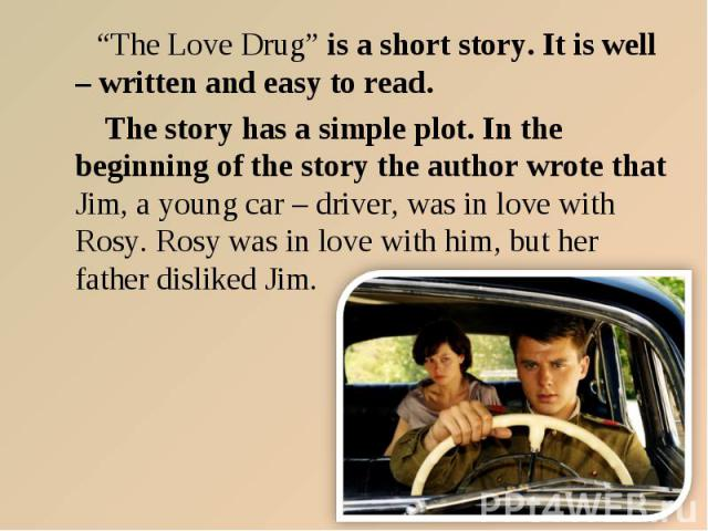 """The Love Drug"" is a short story. It is well – written and easy to read. The story has a simple plot. In the beginning of the story the author wrote that Jim, a young car – driver, was in love with Rosy. Rosy was in love with him, but her father dis…"