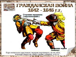 ГРАЖДАНСКАЯ ВОЙНА 1642 - 1646 г.г. Карл попытался арестовать лидеров парламента,
