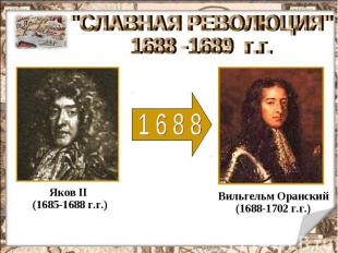 """""""СЛАВНАЯ РЕВОЛЮЦИЯ"""" 1688 -1689 г.г. Яков II (1685-1688 г.г.) Вильгельм Оранский"""