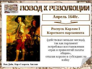 ПОВОД К РЕВОЛЮЦИИ Роспуск Карлом I Короткого парламента (действовал меньше месяц