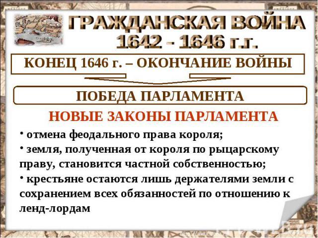 ГРАЖДАНСКАЯ ВОЙНА 1642 - 1646 г.г. КОНЕЦ 1646 г. – ОКОНЧАНИЕ ВОЙНЫ ПОБЕДА ПАРЛАМЕНТА НОВЫЕ ЗАКОНЫ ПАРЛАМЕНТА отмена феодального права короля; земля, полученная от короля по рыцарскому праву, становится частной собственностью; крестьяне остаются лишь…