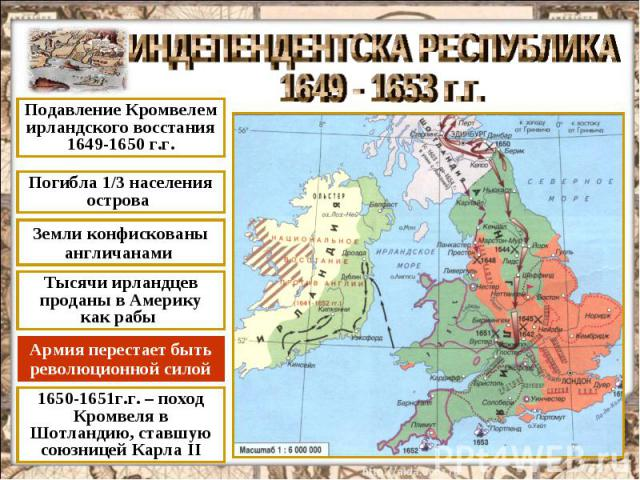 ИНДЕПЕНДЕНТСКА РЕСПУБЛИКА 1649 - 1653 г.г. Подавление Кромвелем ирландского восстания 1649-1650 г.г. Погибла 1/3 населения острова Земли конфискованы англичанами Тысячи ирландцев проданы в Америку как рабы Армия перестает быть революционной силой 16…