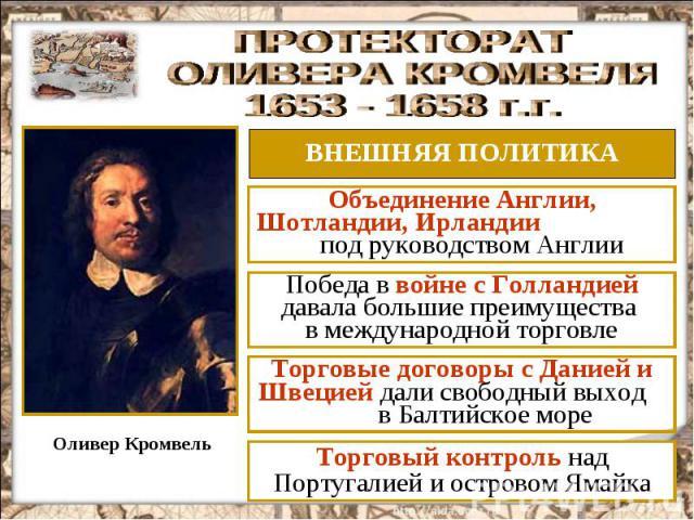 ПРОТЕКТОРАТ ОЛИВЕРА КРОМВЕЛЯ 1653 - 1658 г.г. ВНЕШНЯЯ ПОЛИТИКА Объединение Англии, Шотландии, Ирландии под руководством Англии Победа в войне с Голландией давала большие преимущества в международной торговле Торговые договоры с Данией и Швецией дали…