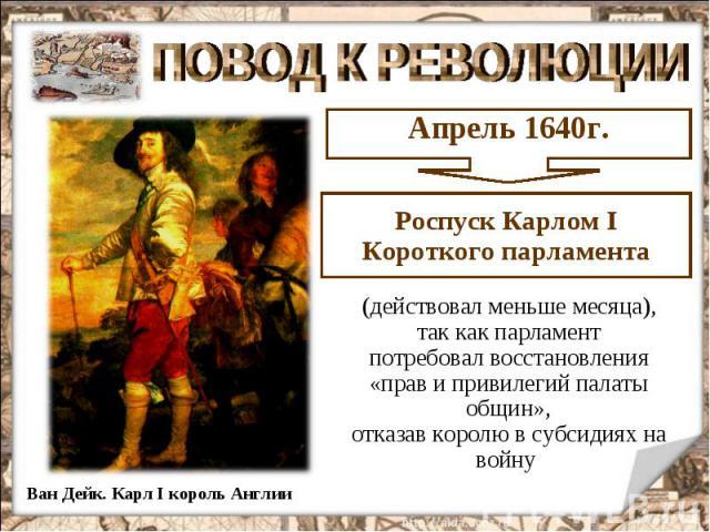 ПОВОД К РЕВОЛЮЦИИ Роспуск Карлом I Короткого парламента (действовал меньше месяца), так как парламент потребовал восстановления «прав и привилегий палаты общин», отказав королю в субсидиях на войну