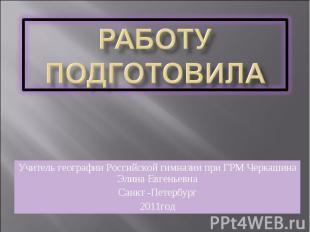 Работу подготовила Учитель географии Российской гимназии при ГРМ Черкашина Элина