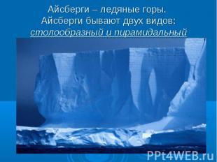 Айсберги – ледяные горы. Айсберги бывают двух видов: столообразный и пирамидальн
