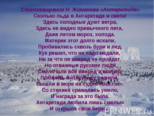 Стихотворение Н. Жиманова «Антарктида» Сколько льда в Антарктиде и света! Здесь холодные дуют ветра, Здесь не видно привычного лета, Даже летом мороз, холода. Материк этот долго искали, Пробивались сквозь бури и лед, Кук решил, что не надо медали, Н…