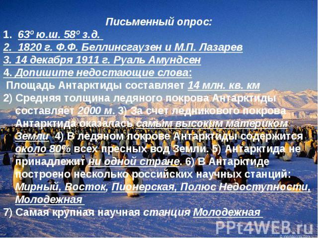 Письменный опрос: 1. 63º ю.ш. 58º з.д. 2. 1820 г. Ф.Ф. Беллинсгаузен и М.П. Лазарев 3. 14 декабря 1911 г. Руаль Амундсен 4. Допишите недостающие слова: Площадь Антарктиды составляет 14 млн. кв. км 2) Средняя толщина ледяного покрова Антарктиды соста…