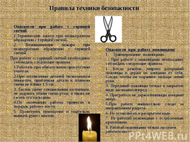 Правила техники безопасности Опасности при работе с горящей свечой. 1.Термические ожоги при неаккуратном обращении с горящей свечой. 2. Возникновение пожара при неаккуратном обращении с горящей свечой При работе с горящей свечой необходимо соблюдать…