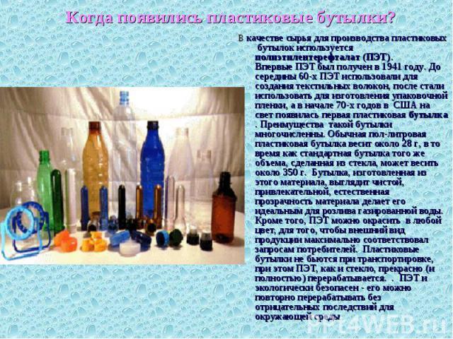 Когда появились пластиковые бутылки? В качестве сырья для производства пластиковых бутылок используется полиэтилентерефталат (ПЭТ). Впервые ПЭТ был получен в 1941 году. До середины 60-х ПЭТ использовали для создания текстильных волокон, после стали …
