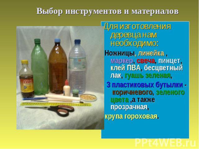 Выбор инструментов и материалов Для изготовления деревца нам необходимо: Ножницы, линейка , маркер, свеча, пинцет, клей ПВА, бесцветный лак, гуашь зеленая, 3 пластиковых бутылки - коричневого, зеленого цвета ,а также прозрачная, крупа гороховая.