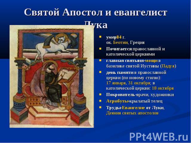 Святой Апостол и евангелист Лука умер84 г. ок. Беотии, Греция Почитается православной и католической церквями главная святыня-мощи в базилике святой Иустины (Падуя) день памяти в православной церкви (по новому стилю): 17 января, 31 октября; в католи…