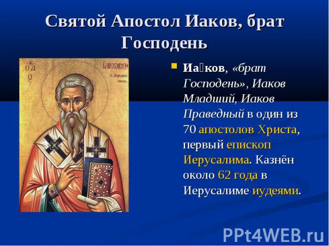 Святой Апостол Иаков, брат Господень Иа ков, «брат Господень», Иаков Младший, Иаков Праведныйв один из 70 апостолов Христа, первый епископ Иерусалима. Казнён около 62 года в Иерусалиме иудеями.