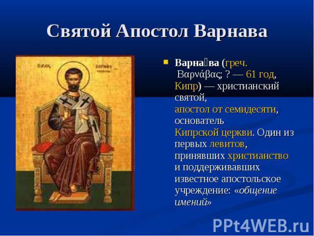 Святой Апостол Варнава Варна ва (греч. Βαρνάβας;?— 61 год, Кипр)— христианский святой, апостол от семидесяти, основатель Кипрской церкви. Один из первых левитов, принявших христианство и поддерживавших известное апостольское учреждение: «общение …