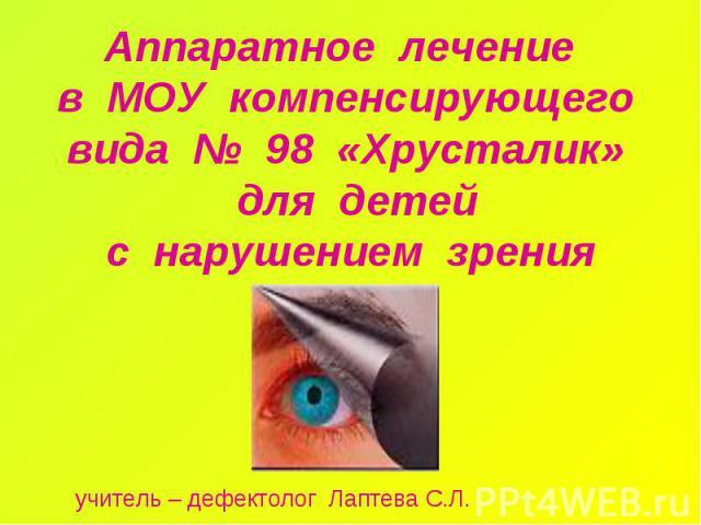 Аппаратное лечение в МОУ компенсирующего вида № 98 «Хрусталик» для детей с нарушением зрения учитель – дефектолог Лаптева С.Л.