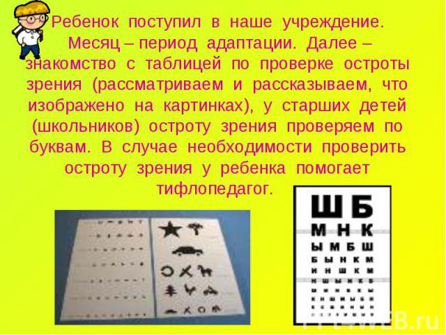 Ребенок поступил в наше учреждение. Месяц – период адаптации. Далее – знакомство с таблицей по проверке остроты зрения (рассматриваем и рассказываем, что изображено на картинках), у старших детей (школьников) остроту зрения проверяем по буквам. В сл…