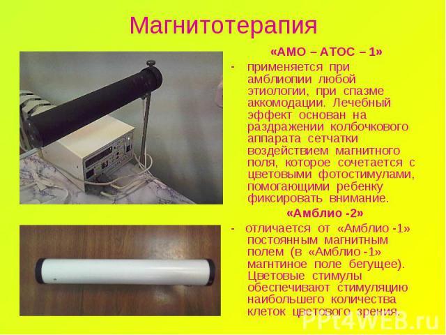 Магнитотерапия «АМО – АТОС – 1» применяется при амблиопии любой этиологии, при спазме аккомодации. Лечебный эффект основан на раздражении колбочкового аппарата сетчатки воздействием магнитного поля, которое сочетается с цветовыми фотостимулами, помо…