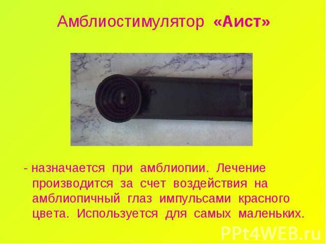 Амблиостимулятор «Аист» - назначается при амблиопии. Лечение производится за счет воздействия на амблиопичный глаз импульсами красного цвета. Используется для самых маленьких.