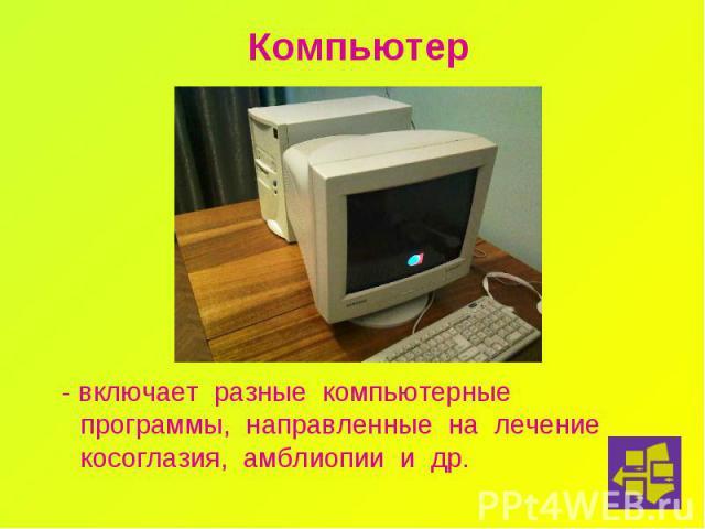 Компьютер - включает разные компьютерные программы, направленные на лечение косоглазия, амблиопии и др.
