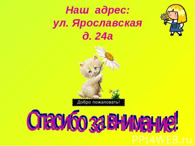 Наш адрес: ул. Ярославская д. 24а Спасибо за внимание!