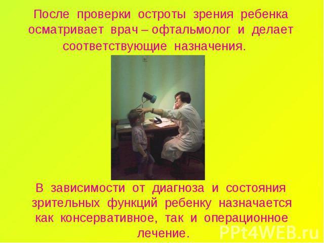 После проверки остроты зрения ребенка осматривает врач – офтальмолог и делает соответствующие назначения. В зависимости от диагноза и состояния зрительных функций ребенку назначается как консервативное, так и операционное лечение.