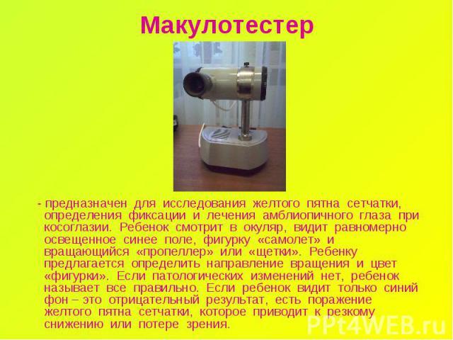 Макулотестер - предназначен для исследования желтого пятна сетчатки, определения фиксации и лечения амблиопичного глаза при косоглазии. Ребенок смотрит в окуляр, видит равномерно освещенное синее поле, фигурку «самолет» и вращающийся «пропеллер» или…