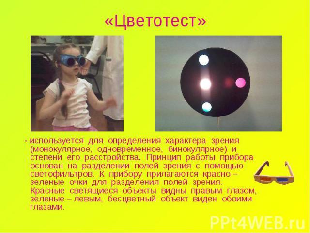 «Цветотест» - используется для определения характера зрения (монокулярное, одновременное, бинокулярное) и степени его расстройства. Принцип работы прибора основан на разделении полей зрения с помощью светофильтров. К прибору прилагаются красно – зел…